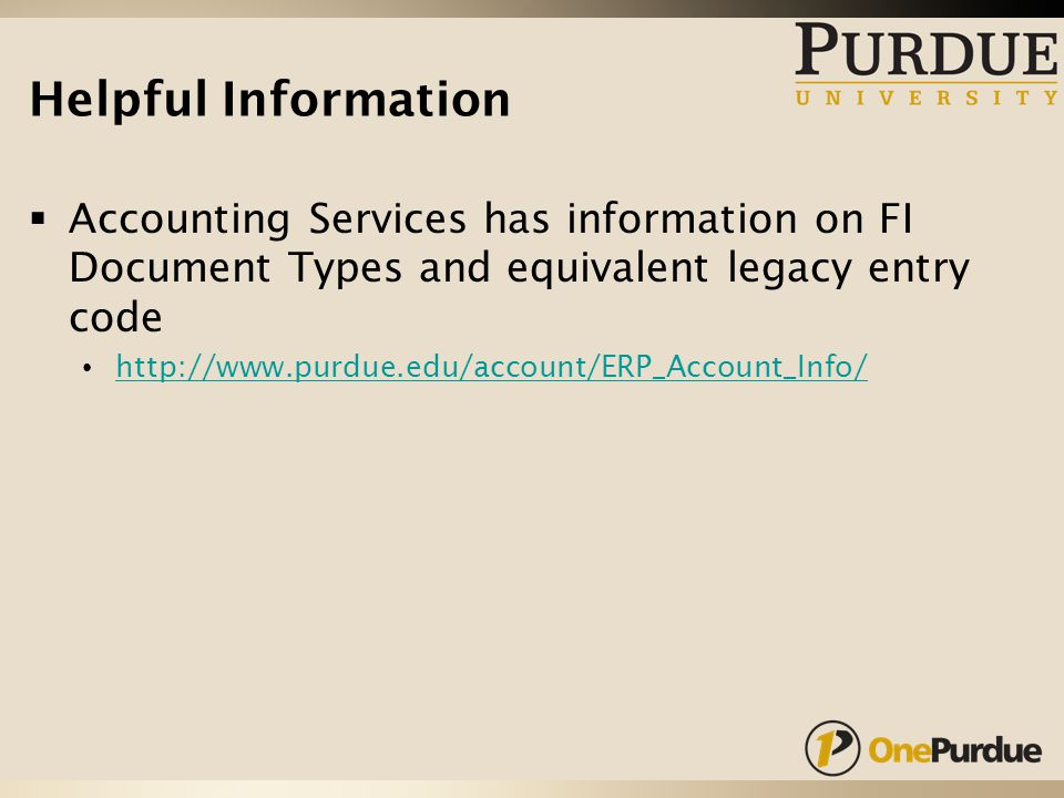 Helpful Information  Accounting Services has information on FI Document Types and equivalent legacy entry code http://www.purdue.edu/account/ERP_Account_Info/