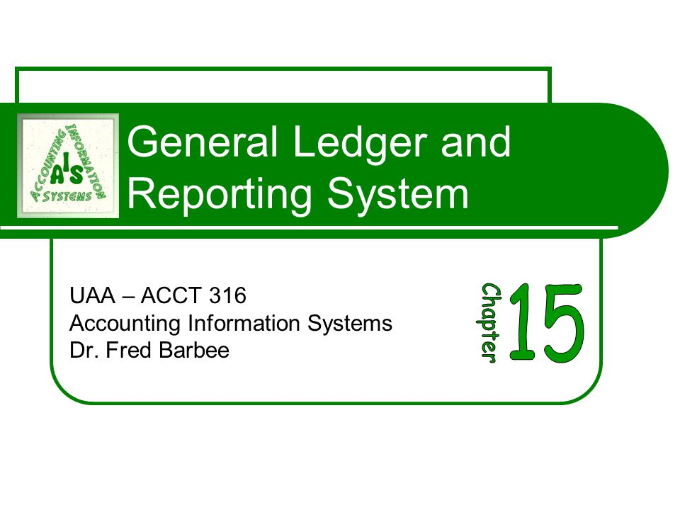 General Ledger and Reporting System UAA – ACCT 316 Accounting Information Systems Dr. Fred Barbee