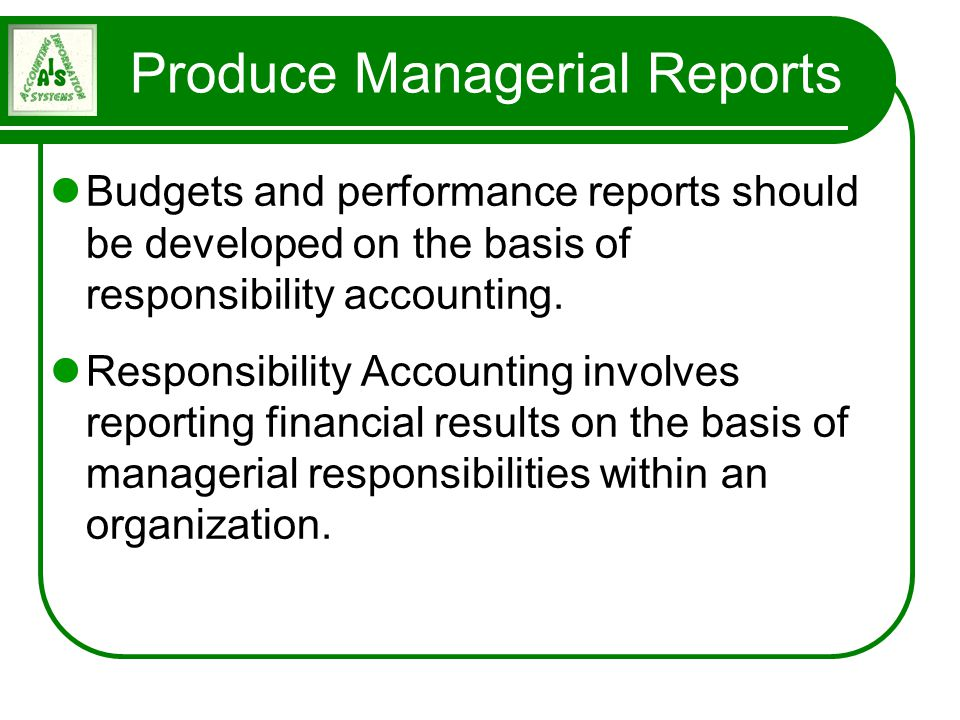 Produce Managerial Reports Budgets and performance reports should be developed on the basis of responsibility accounting. Responsibility Accounting in
