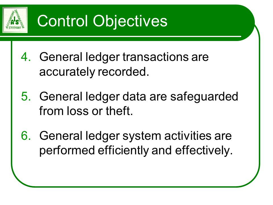 Control Objectives 4.General ledger transactions are accurately recorded. 5.General ledger data are safeguarded from loss or theft. 6.General ledger s