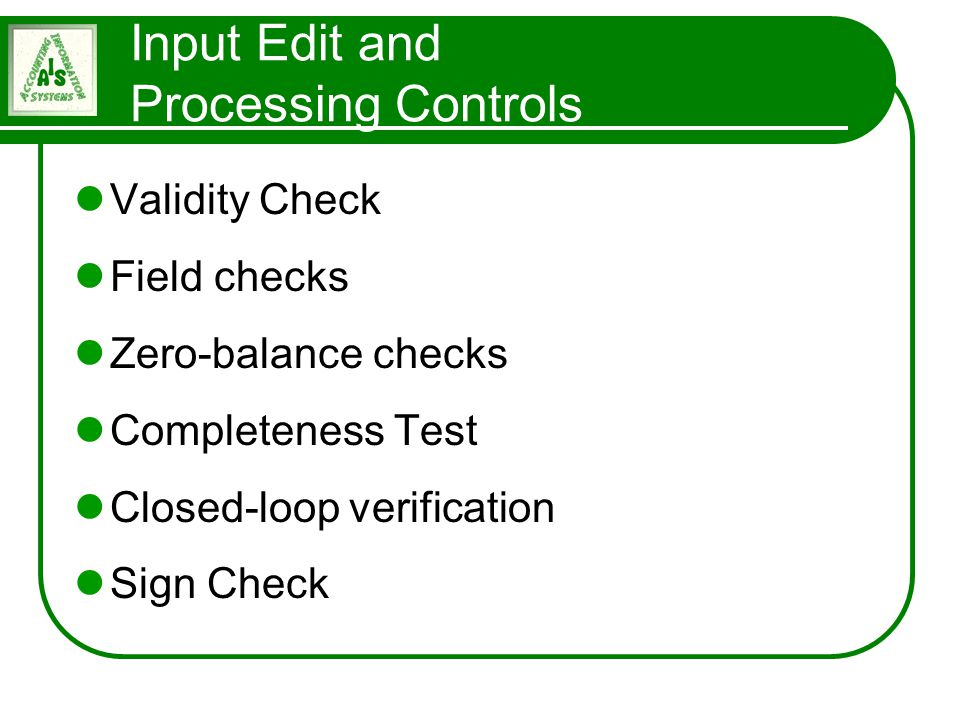 Input Edit and Processing Controls Validity Check Field checks Zero-balance checks Completeness Test Closed-loop verification Sign Check