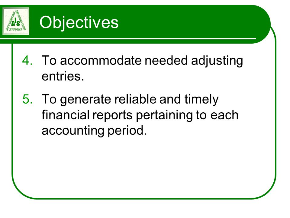 Objectives 4.To accommodate needed adjusting entries. 5.To generate reliable and timely financial reports pertaining to each accounting period.