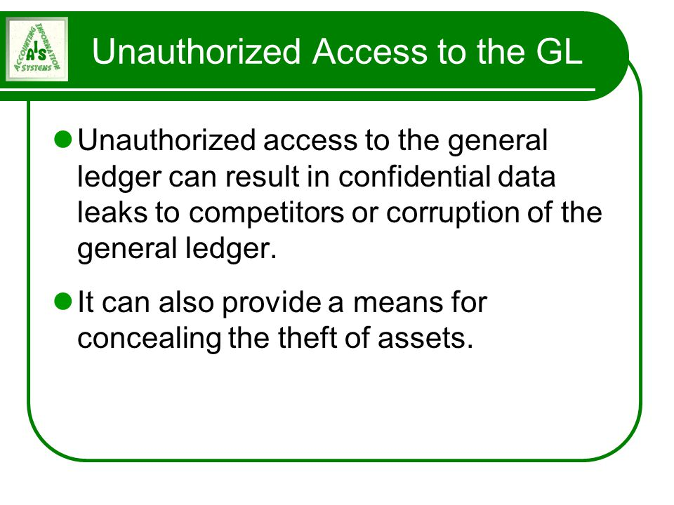 Unauthorized Access to the GL Unauthorized access to the general ledger can result in confidential data leaks to competitors or corruption of the gene