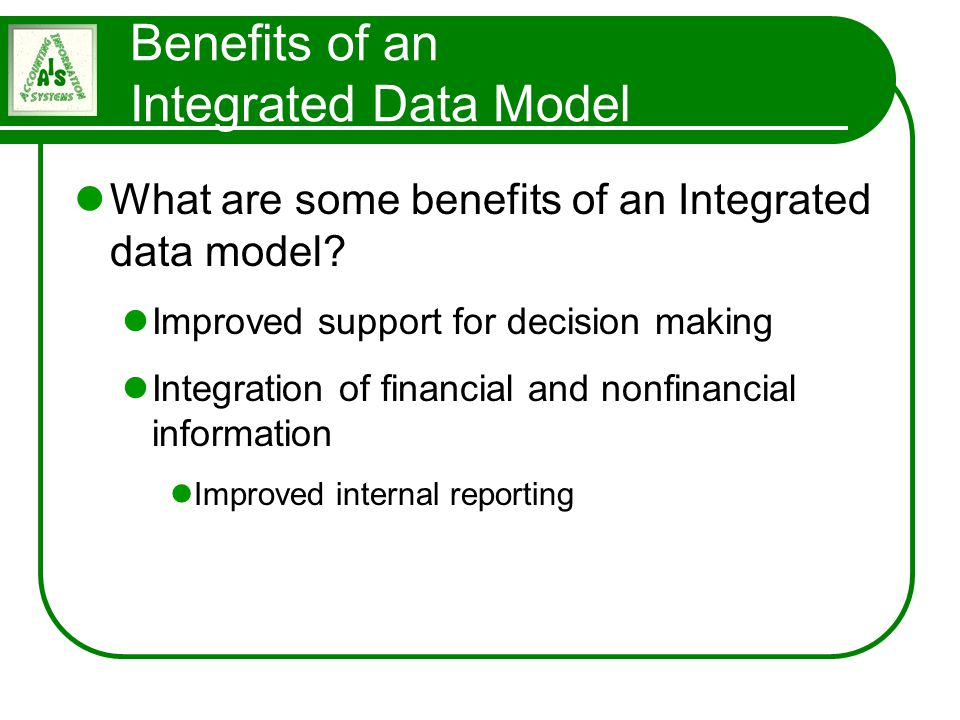 Benefits of an Integrated Data Model What are some benefits of an Integrated data model? Improved support for decision making Integration of financial