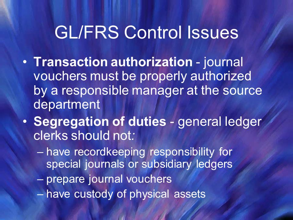 GL/FRS Control Issues Transaction authorization - journal vouchers must be properly authorized by a responsible manager at the source department Segregation of duties - general ledger clerks should not: –have recordkeeping responsibility for special journals or subsidiary ledgers –prepare journal vouchers –have custody of physical assets