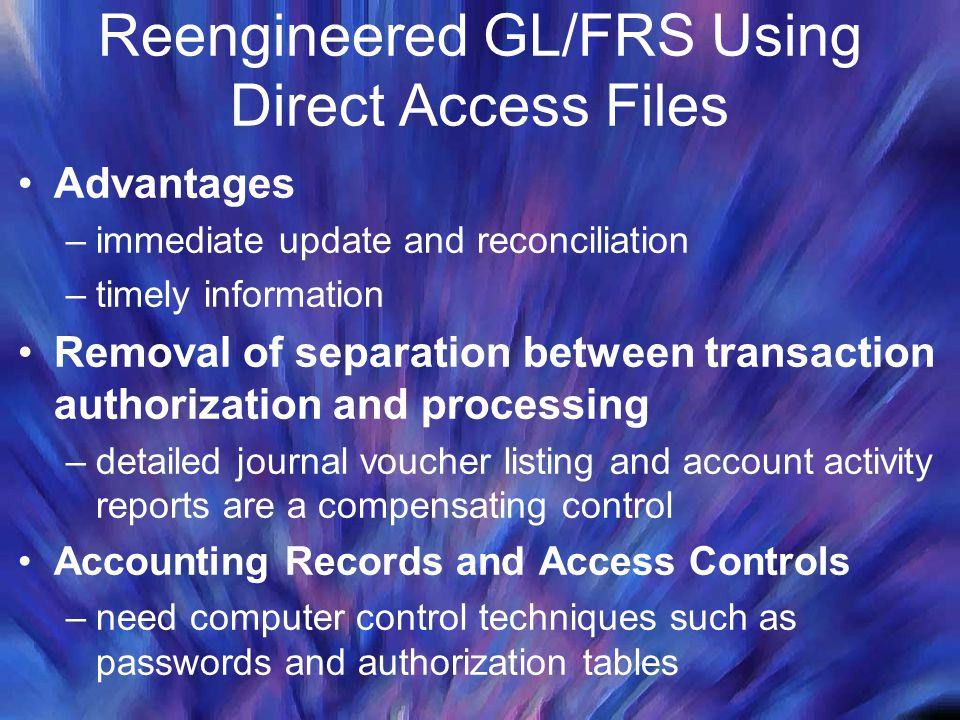Reengineered GL/FRS Using Direct Access Files Advantages –immediate update and reconciliation –timely information Removal of separation between transaction authorization and processing –detailed journal voucher listing and account activity reports are a compensating control Accounting Records and Access Controls –need computer control techniques such as passwords and authorization tables
