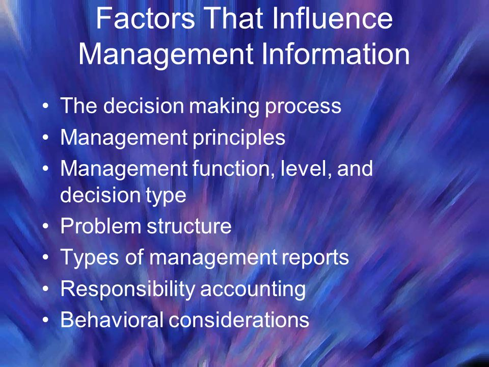Factors That Influence Management Information The decision making process Management principles Management function, level, and decision type Problem structure Types of management reports Responsibility accounting Behavioral considerations