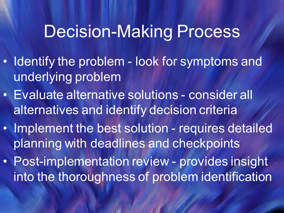 Decision-Making Process Identify the problem - look for symptoms and underlying problem Evaluate alternative solutions - consider all alternatives and identify decision criteria Implement the best solution - requires detailed planning with deadlines and checkpoints Post-implementation review - provides insight into the thoroughness of problem identification