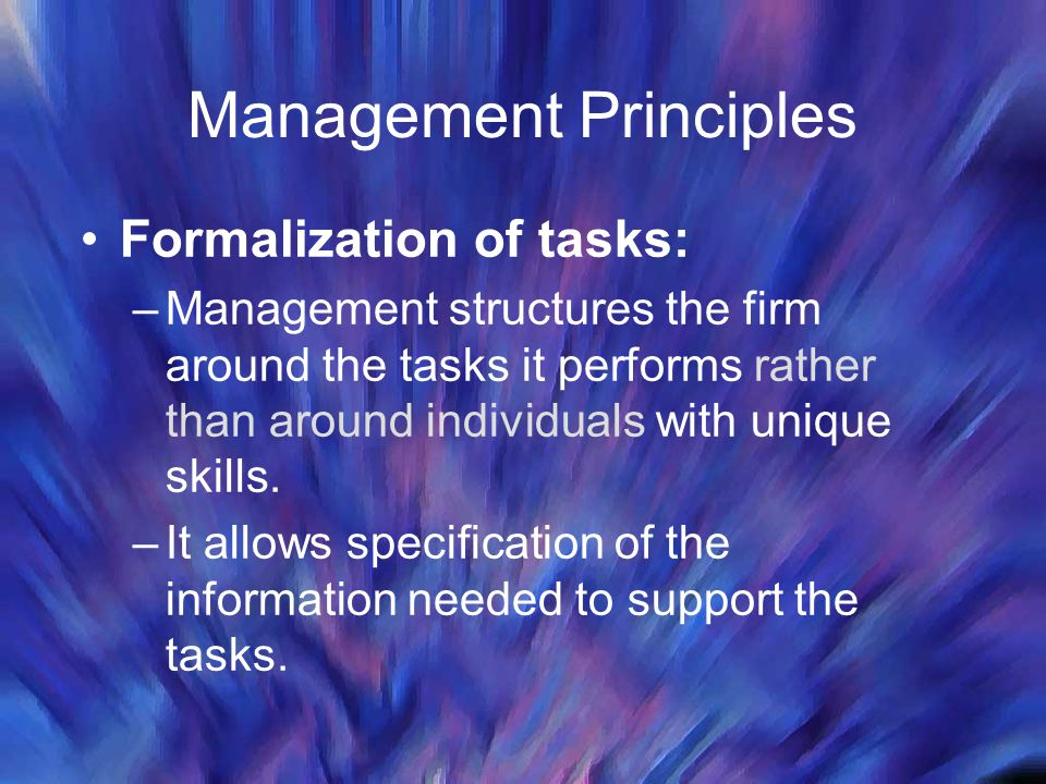 Management Principles Formalization of tasks: –Management structures the firm around the tasks it performs rather than around individuals with unique