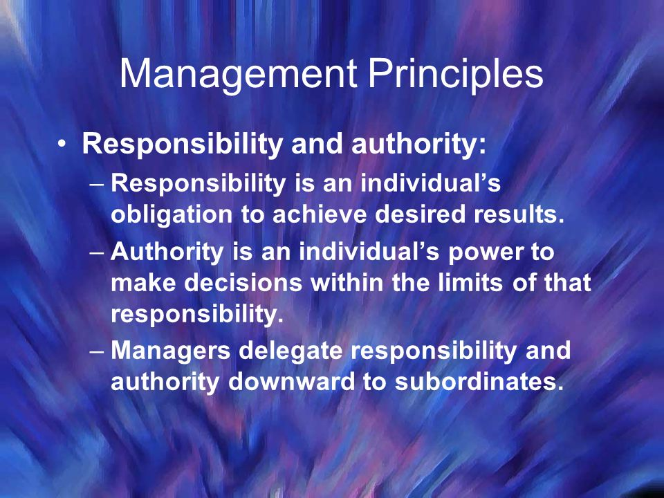 Management Principles Responsibility and authority: –Responsibility is an individual's obligation to achieve desired results.