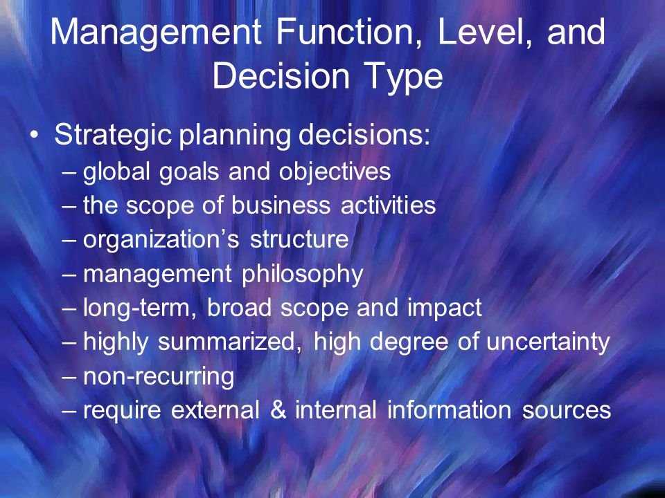 Strategic planning decisions: –global goals and objectives –the scope of business activities –organization's structure –management philosophy –long-term, broad scope and impact –highly summarized, high degree of uncertainty –non-recurring –require external & internal information sources