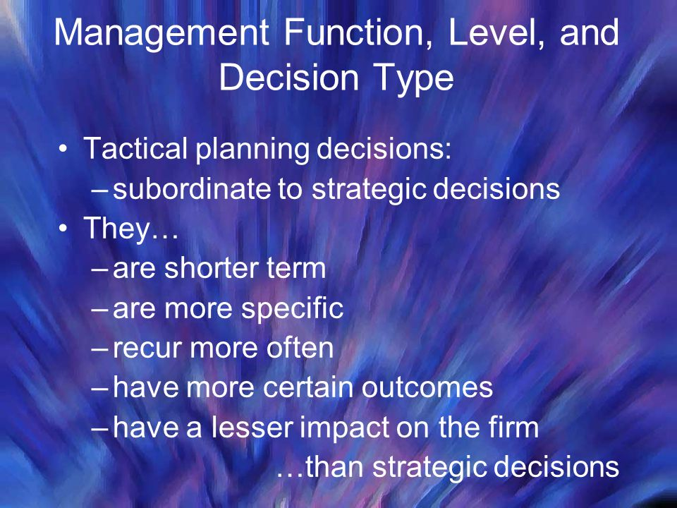 Management Function, Level, and Decision Type Tactical planning decisions: –subordinate to strategic decisions They… –are shorter term –are more specific –recur more often –have more certain outcomes –have a lesser impact on the firm …than strategic decisions