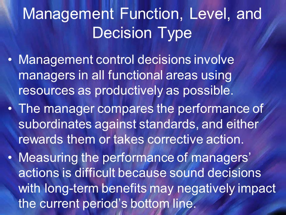 Management Function, Level, and Decision Type Management control decisions involve managers in all functional areas using resources as productively as