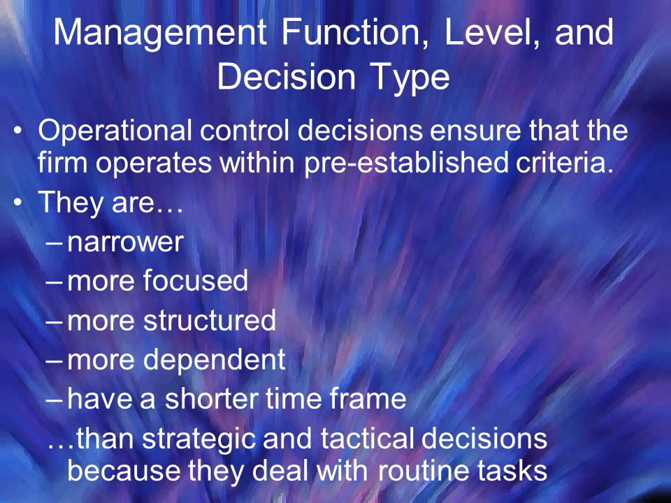Management Function, Level, and Decision Type Operational control decisions ensure that the firm operates within pre-established criteria.