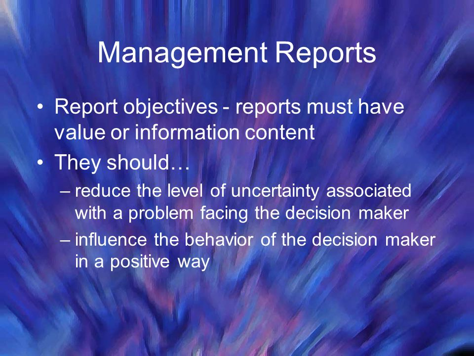 Management Reports Report objectives - reports must have value or information content They should… –reduce the level of uncertainty associated with a problem facing the decision maker –influence the behavior of the decision maker in a positive way