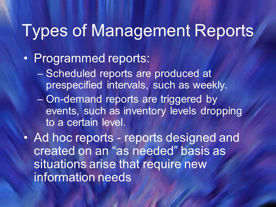 Types of Management Reports Programmed reports: –Scheduled reports are produced at prespecified intervals, such as weekly. –On-demand reports are trig