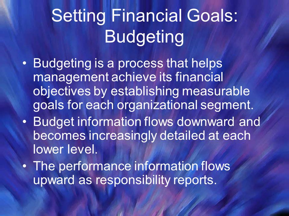 Setting Financial Goals: Budgeting Budgeting is a process that helps management achieve its financial objectives by establishing measurable goals for each organizational segment.