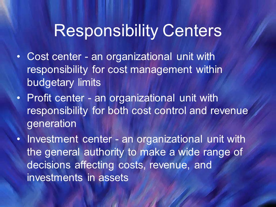 Responsibility Centers Cost center - an organizational unit with responsibility for cost management within budgetary limits Profit center - an organizational unit with responsibility for both cost control and revenue generation Investment center - an organizational unit with the general authority to make a wide range of decisions affecting costs, revenue, and investments in assets