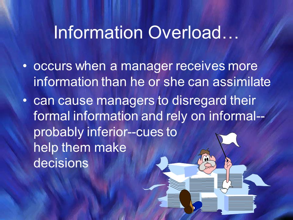 Information Overload… occurs when a manager receives more information than he or she can assimilate can cause managers to disregard their formal information and rely on informal-- probably inferior--cues to help them make decisions