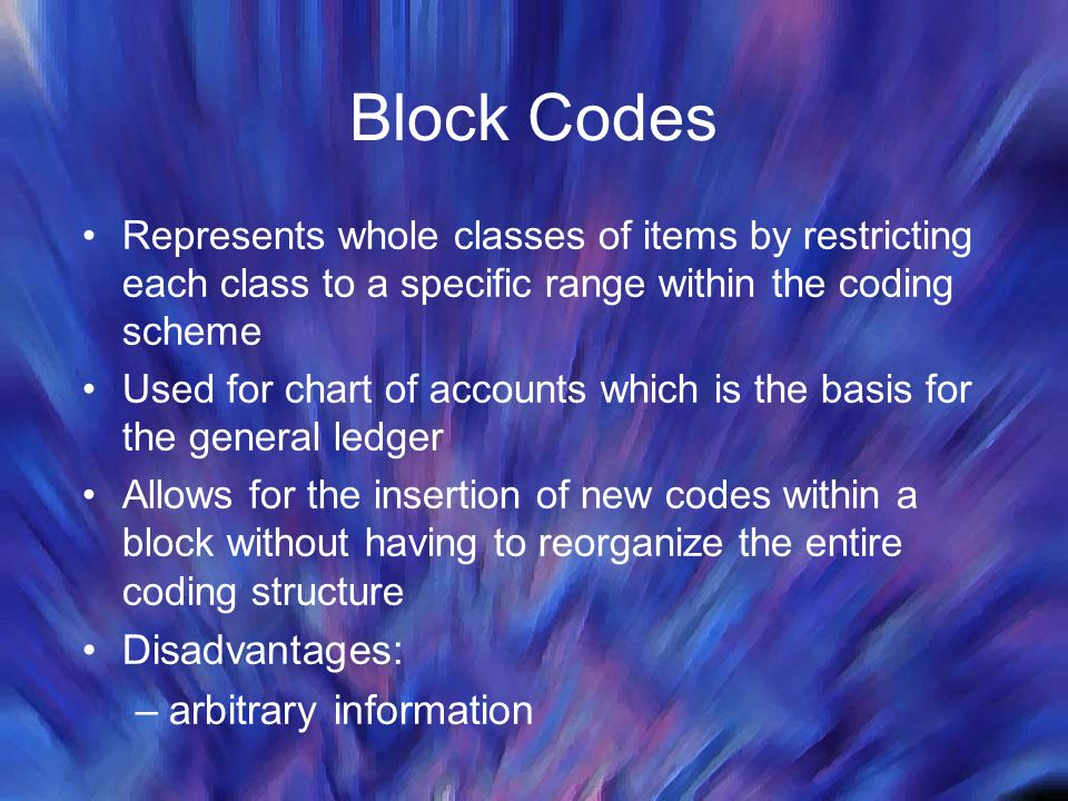 Block Codes Represents whole classes of items by restricting each class to a specific range within the coding scheme Used for chart of accounts which is the basis for the general ledger Allows for the insertion of new codes within a block without having to reorganize the entire coding structure Disadvantages: –arbitrary information