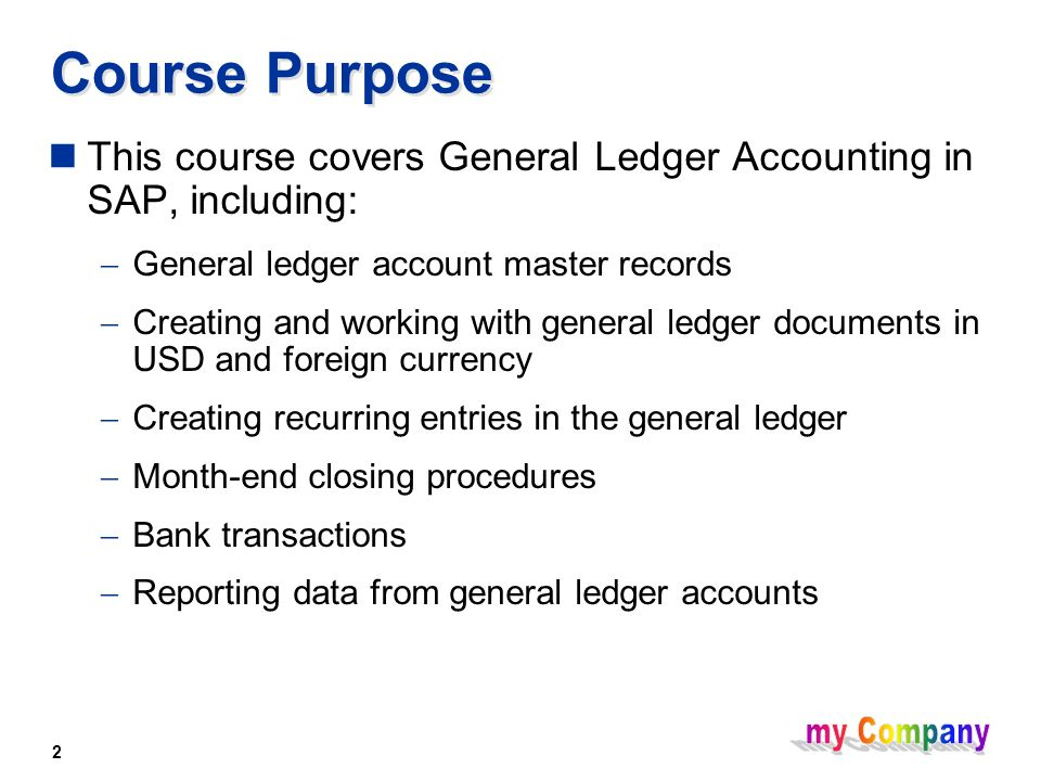 2 This course covers General Ledger Accounting in SAP, including:  General ledger account master records  Creating and working with general ledger documents in USD and foreign currency  Creating recurring entries in the general ledger  Month-end closing procedures  Bank transactions  Reporting data from general ledger accounts Course Purpose