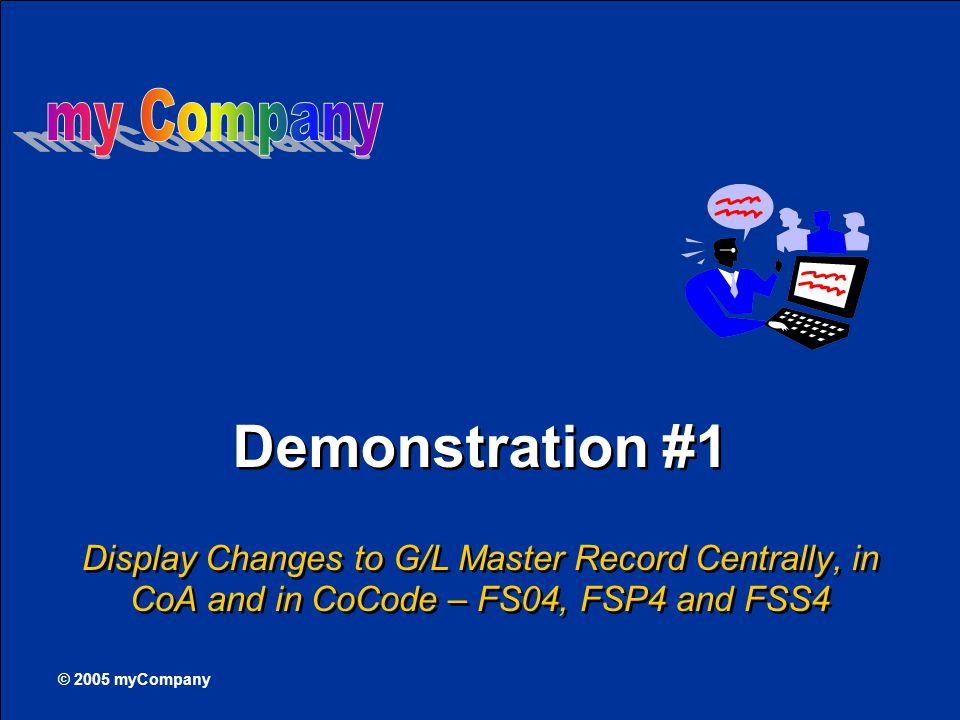 © 2005 myCompany Demonstration #1 Display Changes to G/L Master Record Centrally, in CoA and in CoCode – FS04, FSP4 and FSS4