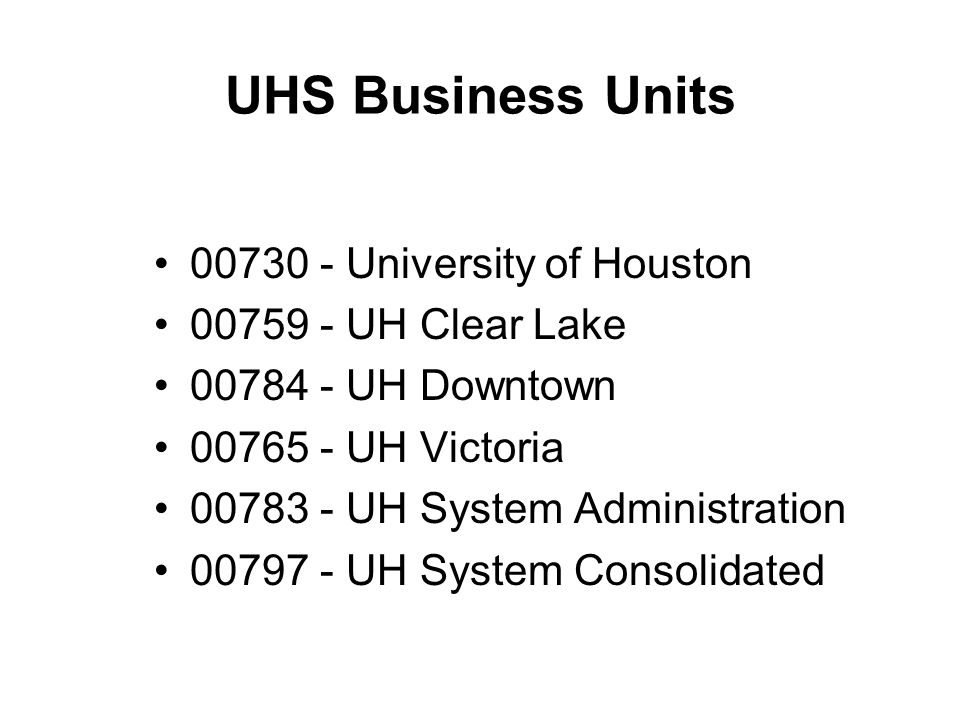 UHS Business Units 00730 - University of Houston 00759 - UH Clear Lake 00784 - UH Downtown 00765 - UH Victoria 00783 - UH System Administration 00797 - UH System Consolidated