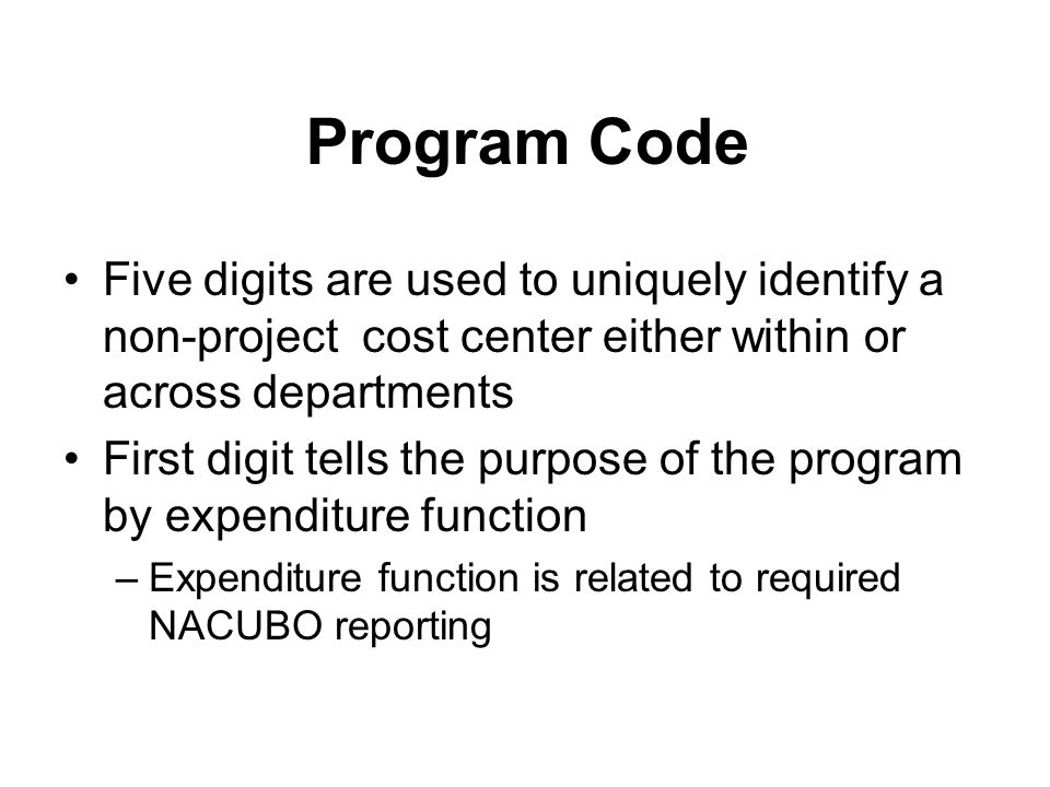 Program Code Five digits are used to uniquely identify a non-project cost center either within or across departments First digit tells the purpose of the program by expenditure function –Expenditure function is related to required NACUBO reporting