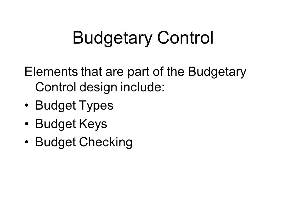 Budgetary Control Elements that are part of the Budgetary Control design include: Budget Types Budget Keys Budget Checking