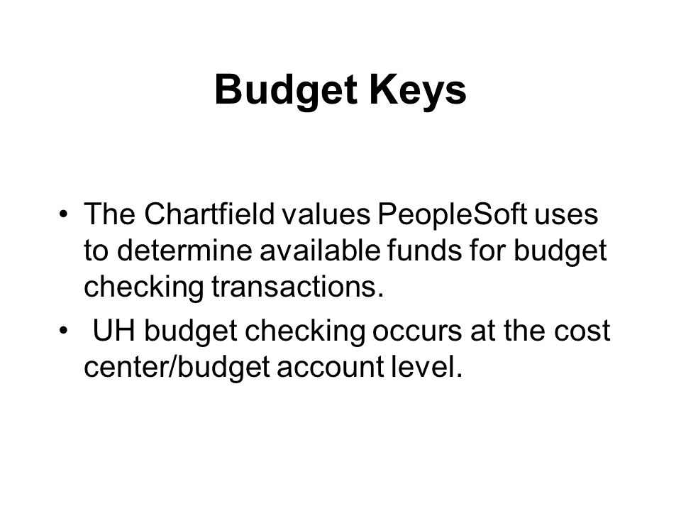 Budget Keys The Chartfield values PeopleSoft uses to determine available funds for budget checking transactions.