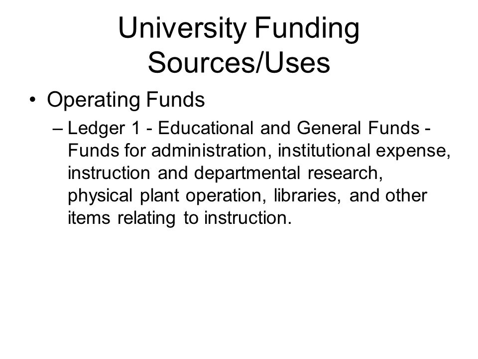 University Funding Sources/Uses Operating Funds –Ledger 1 - Educational and General Funds - Funds for administration, institutional expense, instruction and departmental research, physical plant operation, libraries, and other items relating to instruction.