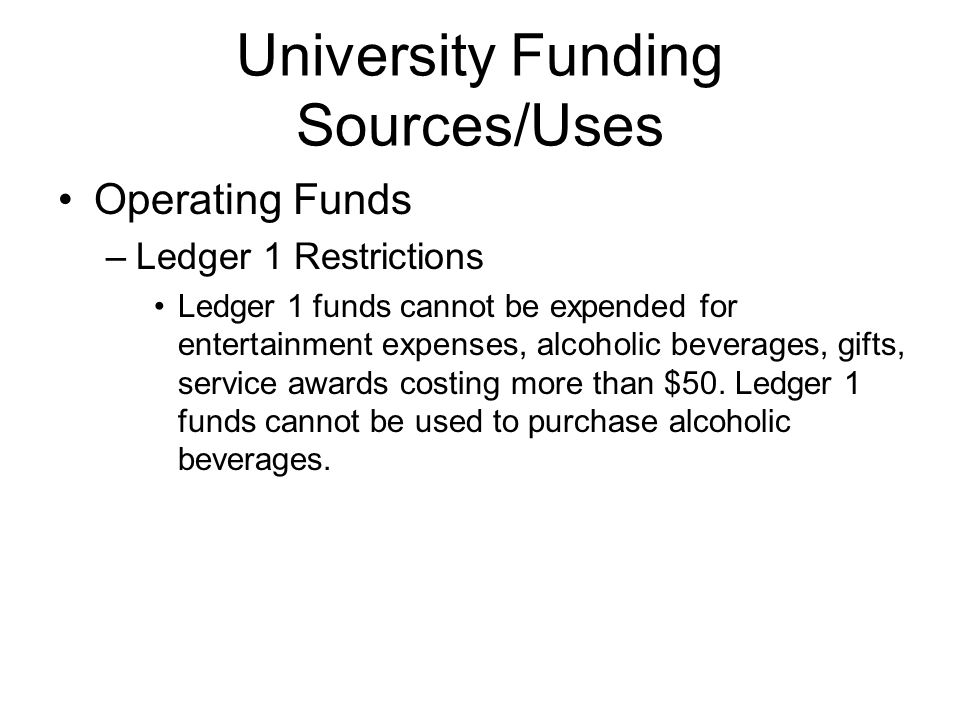 Operating Funds –Ledger 1 Restrictions Ledger 1 funds cannot be expended for entertainment expenses, alcoholic beverages, gifts, service awards costing more than $50.