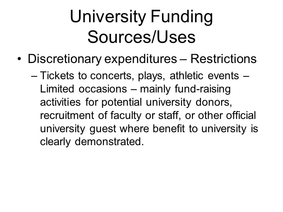 University Funding Sources/Uses Discretionary expenditures – Restrictions –Tickets to concerts, plays, athletic events – Limited occasions – mainly fund-raising activities for potential university donors, recruitment of faculty or staff, or other official university guest where benefit to university is clearly demonstrated.