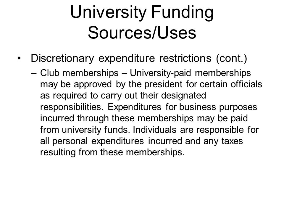 Discretionary expenditure restrictions (cont.) –Club memberships – University-paid memberships may be approved by the president for certain officials as required to carry out their designated responsibilities.