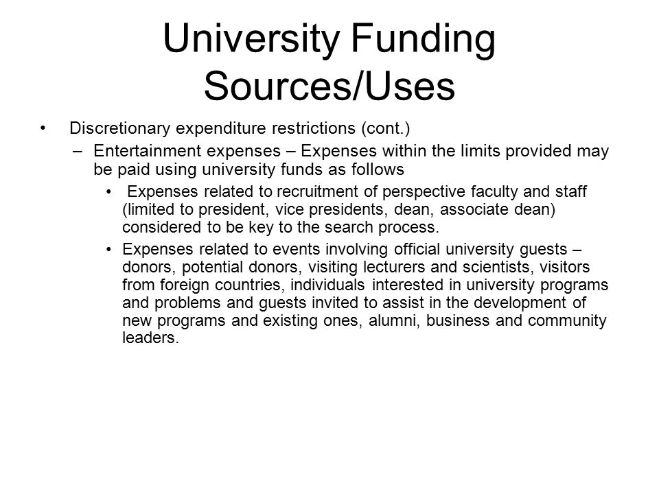 Discretionary expenditure restrictions (cont.) –Entertainment expenses – Expenses within the limits provided may be paid using university funds as follows Expenses related to recruitment of perspective faculty and staff (limited to president, vice presidents, dean, associate dean) considered to be key to the search process.