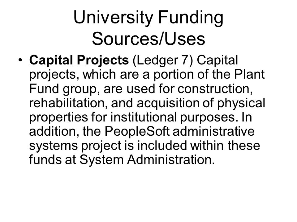 University Funding Sources/Uses Capital Projects (Ledger 7) Capital projects, which are a portion of the Plant Fund group, are used for construction, rehabilitation, and acquisition of physical properties for institutional purposes.