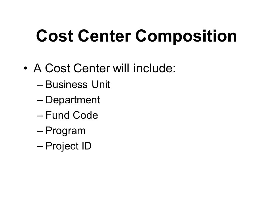 Cost Center Composition A Cost Center will include: –Business Unit –Department –Fund Code –Program –Project ID