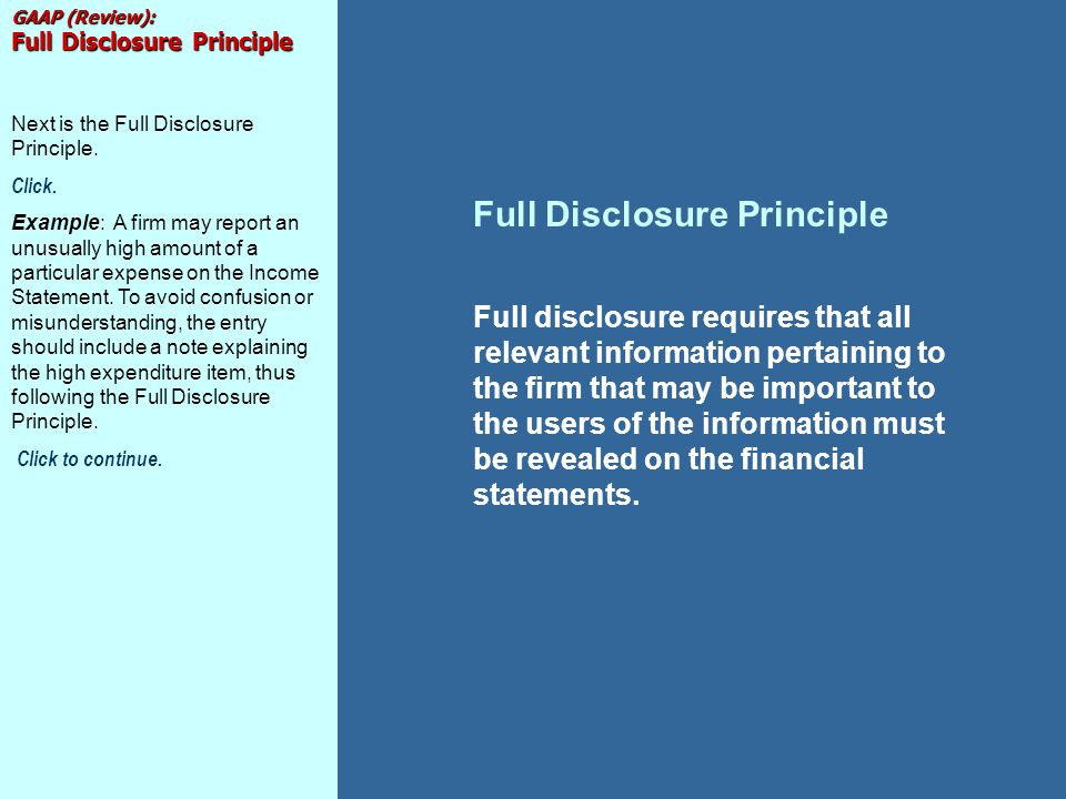 Full Disclosure Principle Full disclosure requires that all relevant information pertaining to the firm that may be important to the users of the info
