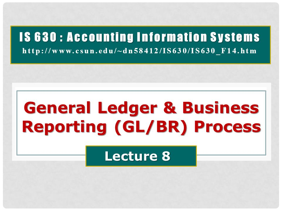 General Ledger & Business Reporting (GL/BR) Process  Business Processes / Accounting Cycles provide data required for general ledger (GL) updates.