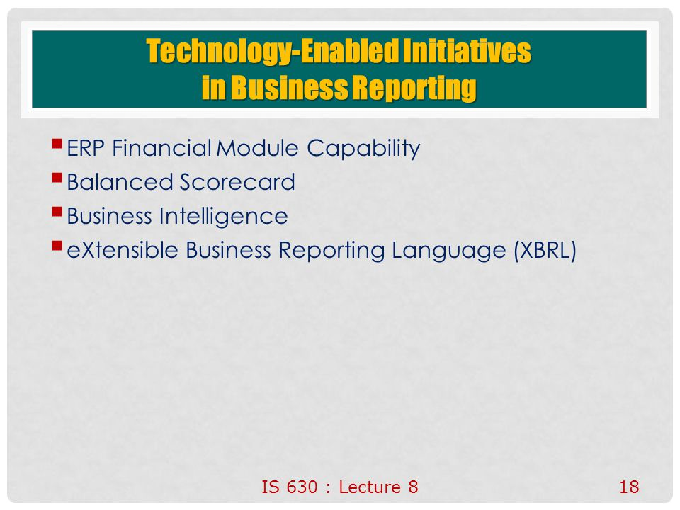 Technology-Enabled Initiatives in Business Reporting  ERP Financial Module Capability  Balanced Scorecard  Business Intelligence  eXtensible Business Reporting Language (XBRL) IS 630 : Lecture 818