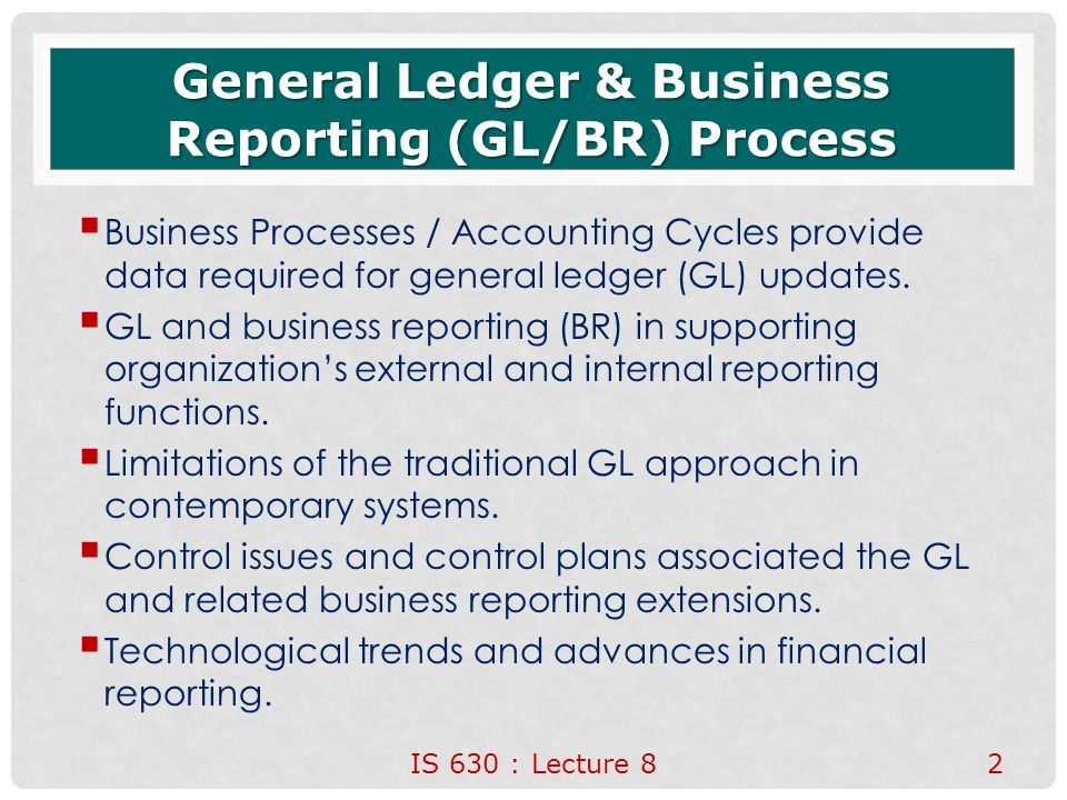 System Definition and Functions  General ledger and business reporting (GL/BR) process is an interacting structure of people, equipment, activities, and controls that is designed to accomplish both operations and information system functions.