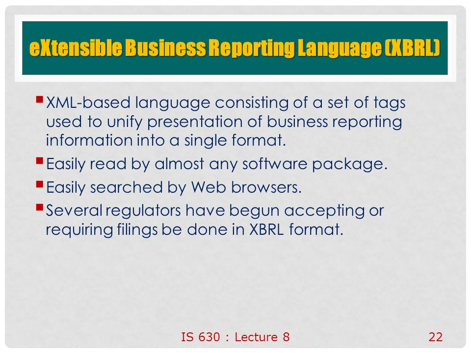 eXtensible Business Reporting Language (XBRL)  XML-based language consisting of a set of tags used to unify presentation of business reporting information into a single format.