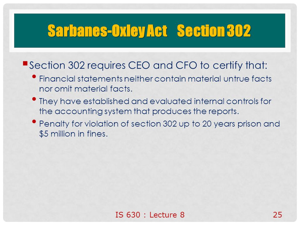 Sarbanes-Oxley Act Section 302  Section 302 requires CEO and CFO to certify that: Financial statements neither contain material untrue facts nor omit material facts.