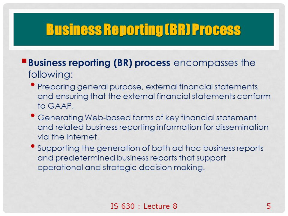 Business Reporting (BR) Process  Business reporting (BR) process encompasses the following: Preparing general purpose, external financial statements and ensuring that the external financial statements conform to GAAP.