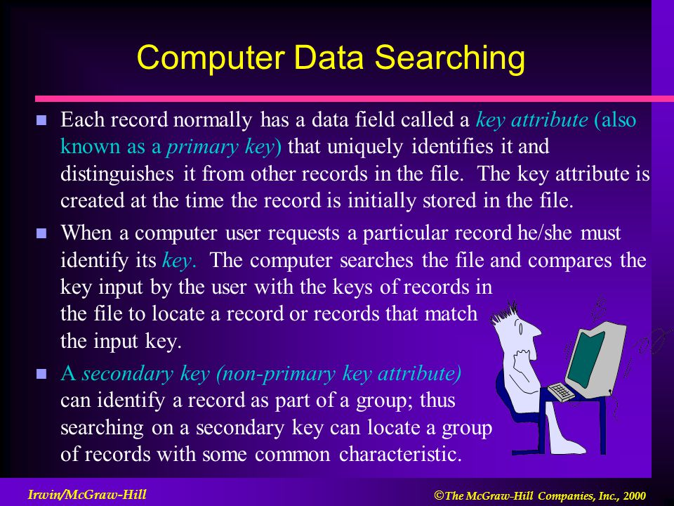  The McGraw-Hill Companies, Inc., 2000 Irwin/McGraw-Hill Computer Data Searching n Each record normally has a data field called a key attribute (also known as a primary key) that uniquely identifies it and distinguishes it from other records in the file.