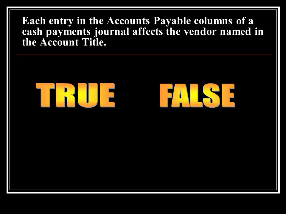 Each entry in the Accounts Payable columns of a cash payments journal affects the vendor named in the Account Title.
