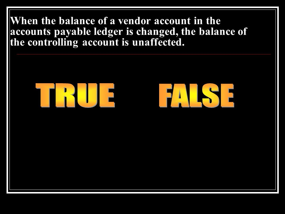 When the balance of a vendor account in the accounts payable ledger is changed, the balance of the controlling account is unaffected.