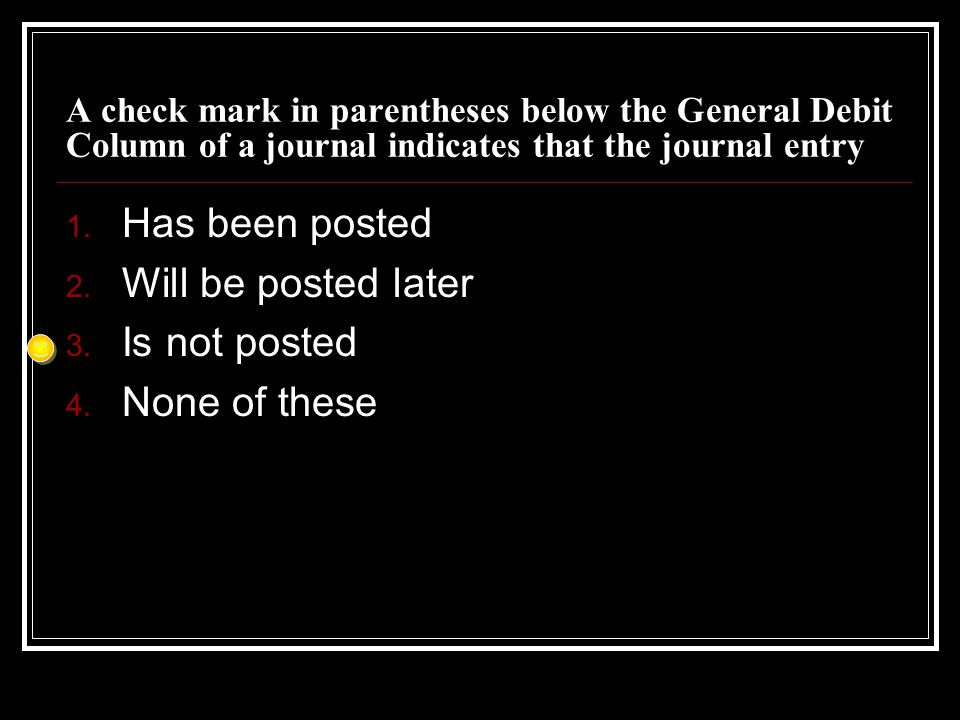 A check mark in parentheses below the General Debit Column of a journal indicates that the journal entry 1. Has been posted 2. Will be posted later 3.