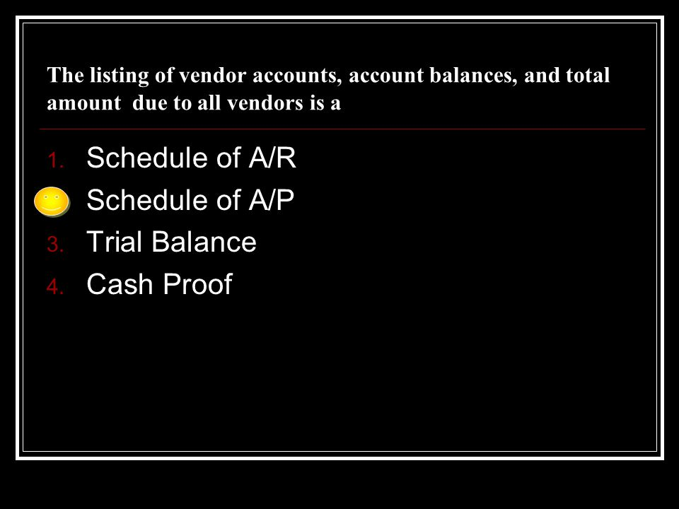 The listing of vendor accounts, account balances, and total amount due to all vendors is a 1. Schedule of A/R 2. Schedule of A/P 3. Trial Balance 4. C