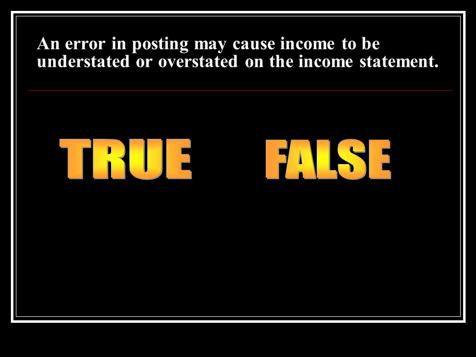 An error in posting may cause income to be understated or overstated on the income statement.